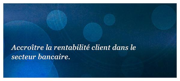 Accroître la rentabilité client dans le secteur bancaire.
