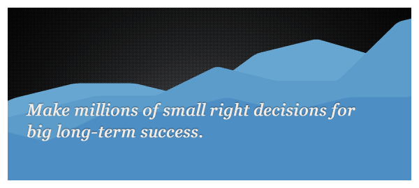 Make millions of small right decisions